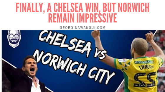 CHELSEA VS NORWICH: FINALLY, A WIN FOR LAMPARD, BUT WHAT AN INCREDIBLE FIGHT BY THE CANARIES!